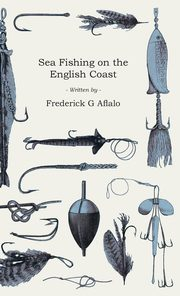 Sea Fishing on the English Coast - A Manual of Practical Instruction on the Art of Making and Using Sea Tackle and a Detailed Guide for Sea-Fishermen to all the Most Popular Watering-Places on the English Coast, Aflalo Frederick G.