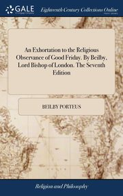 An Exhortation to the Religious Observance of Good Friday. By Beilby, Lord Bishop of London. The Seventh Edition, Porteus Beilby