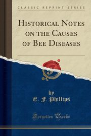 Historical Notes on the Causes of Bee Diseases (Classic Reprint), Phillips E. F.