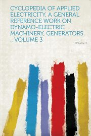 Cyclopedia of Applied Electricity, a General Reference Work on Dynamo-Electric Machinery, Generators .. Volume 3, HardPress