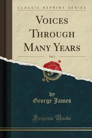 Voices Through Many Years, Vol. 1 (Classic Reprint), James George
