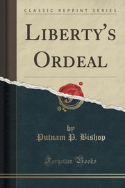Liberty's Ordeal (Classic Reprint), Bishop Putnam P.