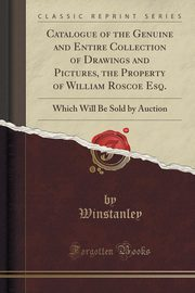 Catalogue of the Genuine and Entire Collection of Drawings and Pictures, the Property of William Roscoe Esq., Winstanley Winstanley