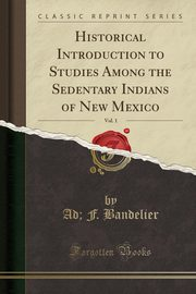 Historical Introduction to Studies Among the Sedentary Indians of New Mexico, Vol. 1 (Classic Reprint), Bandelier Ad; F.