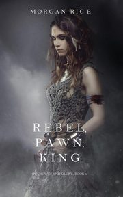 Rebel, Pawn, King (Of Crowns and Glory-Book 4), Rice Morgan