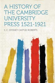 A History of the Cambridge University Press 1521-1921, Roberts S. C. (Sydney Castle)