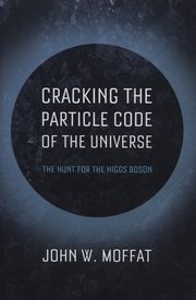 Cracking the Particle Code of the Universe, Moffat John W.