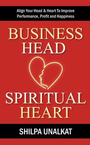 Business Head, Spiritual Heart - Align Your Head & Heart To Improve Performance, Profit and Happiness, Unalkat Shilpa