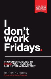 I Don't Work Fridays - Proven strategies to scale your business and not be a slave to it, Norbury Martin