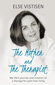 The Mother and The Therapist - My life's journey and creation of a therapy for pain-free living, Vistisen Else
