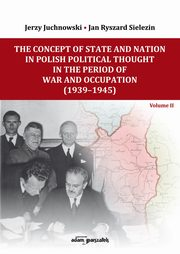 The Concept of State and Nation in Polish Political Thought in the Period of War and Occupation (1939-1945), Juchnowski Jerzy, Sielezin Jan Ryszard