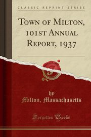 Town of Milton, 101st Annual Report, 1937 (Classic Reprint), Massachusetts Milton