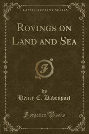 Rovings on Land and Sea (Classic Reprint), Davenport Henry E.
