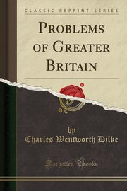 Problems of Greater Britain (Classic Reprint), Dilke Charles Wentworth