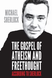 The Gospel of Atheism and Freethought - According to Sherlock, Sherlock Michael
