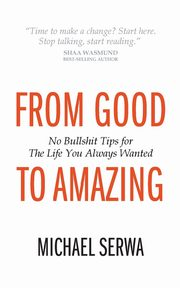 From Good to Amazing - No Bullshit Tips for the Life You Always Wanted, Serwa Michael