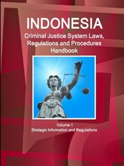 Indonesia Criminal Justice System Laws, Regulations and Procedures Handbook Volume 1 Strategic Information and Regulations, IBP Inc.